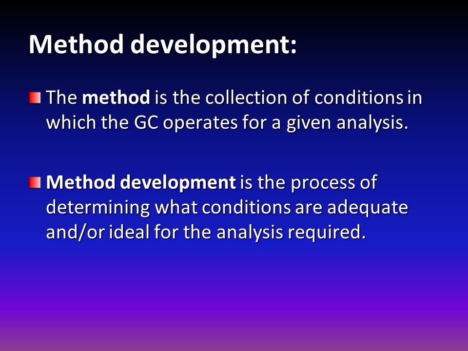 Method development: The method is the collection of conditions in which the GC operates for a given analysis.