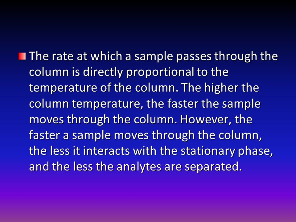 The rate at which a sample passes through the column is directly proportional to the temperature of the column.