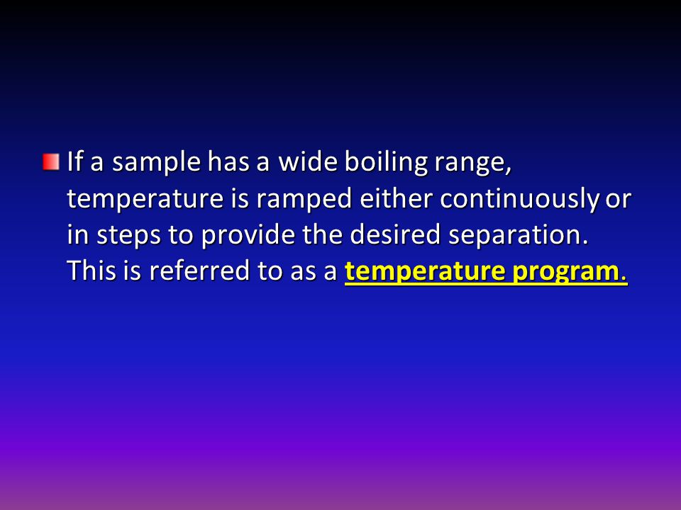 If a sample has a wide boiling range, temperature is ramped either continuously or in steps to provide the desired separation.