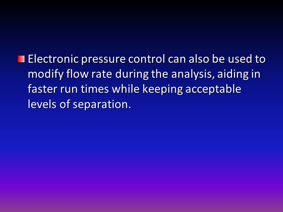Electronic pressure control can also be used to modify flow rate during the analysis, aiding in faster run times while keeping acceptable levels of separation.