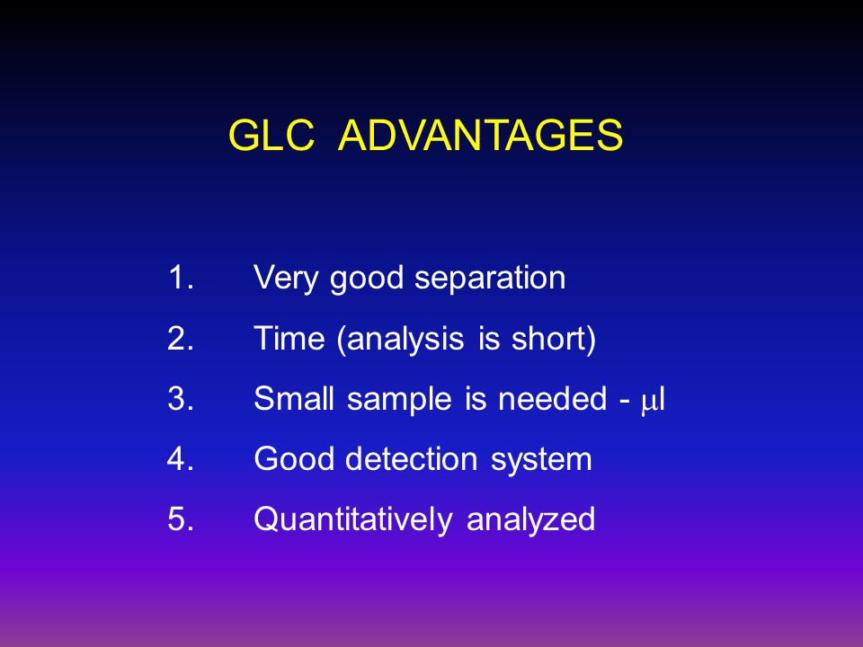 GLC ADVANTAGES 1. Very good separation 2. Time (analysis is short)