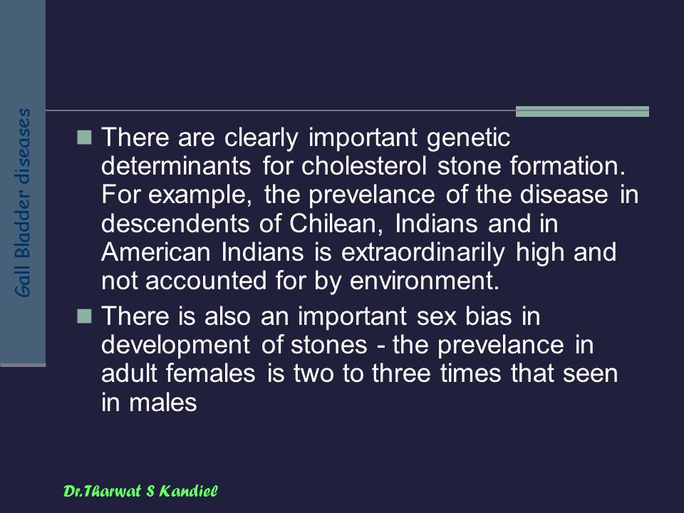There are clearly important genetic determinants for cholesterol stone formation. For example, the prevelance of the disease in descendents of Chilean, Indians and in American Indians is extraordinarily high and not accounted for by environment.