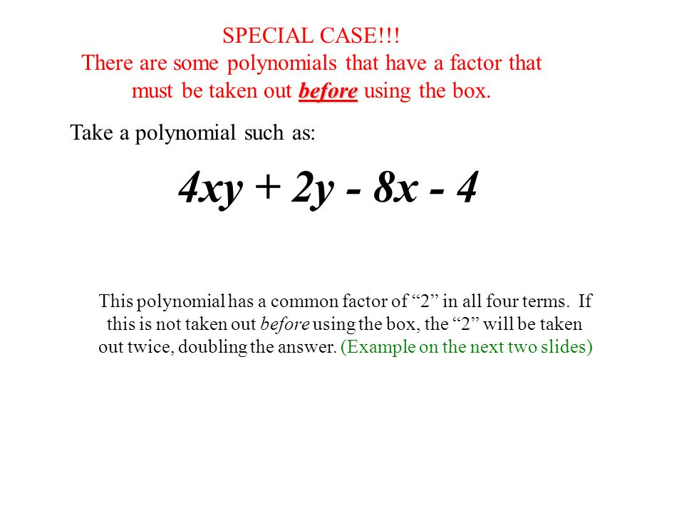 SPECIAL CASE!!! There are some polynomials that have a factor that. must be taken out before using the box.