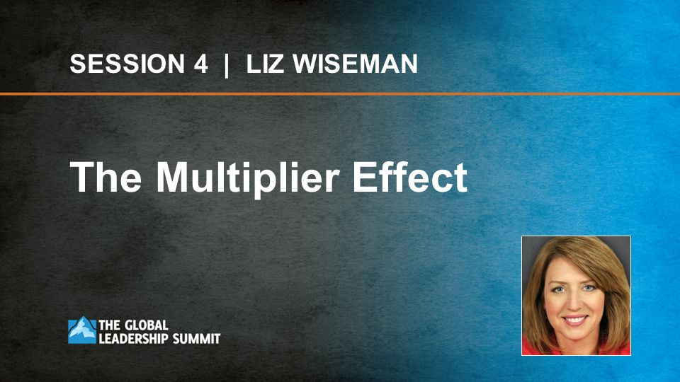 SESSION 4 | LIZ WISEMAN The Multiplier Effect