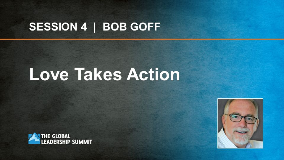 SESSION 4 | BOB GOFF Love Takes Action