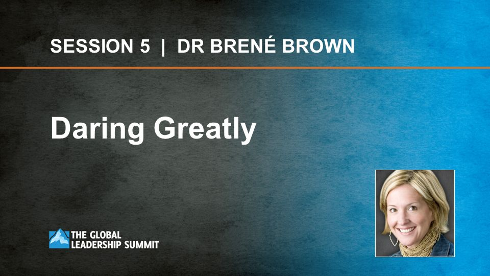 SESSION 5 | DR BRENÉ BROWN