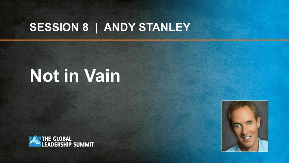 SESSION 8 | ANDY STANLEY Not in Vain