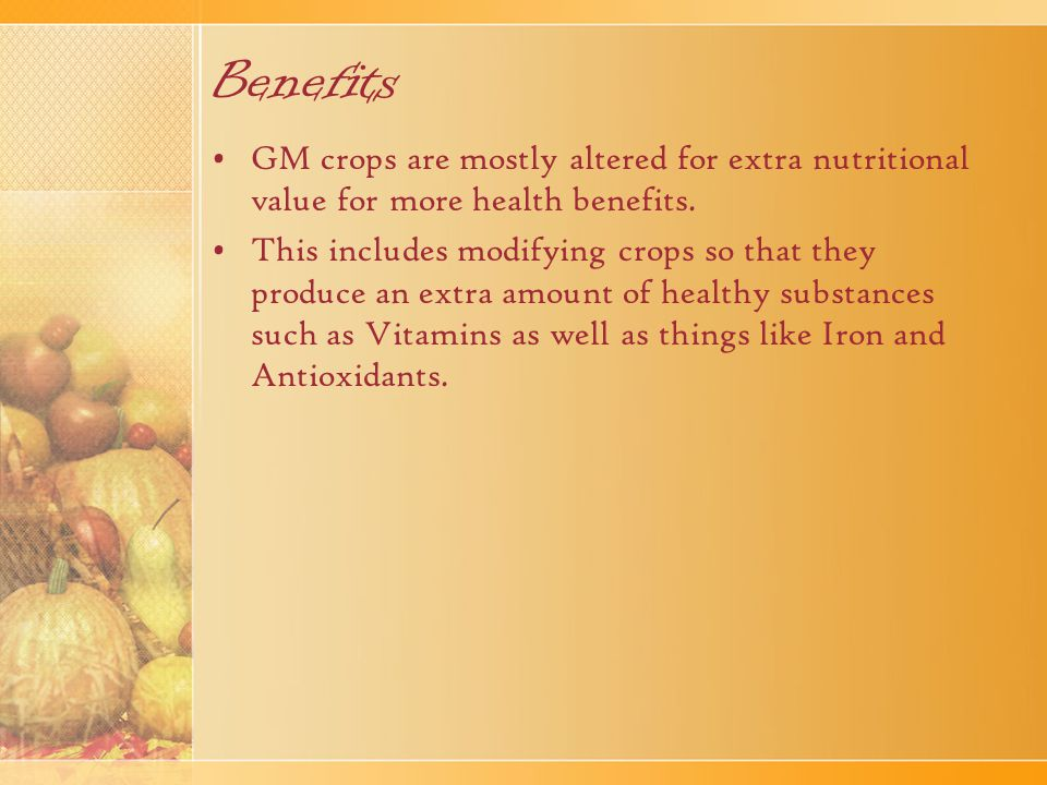 Benefits GM crops are mostly altered for extra nutritional value for more health benefits.