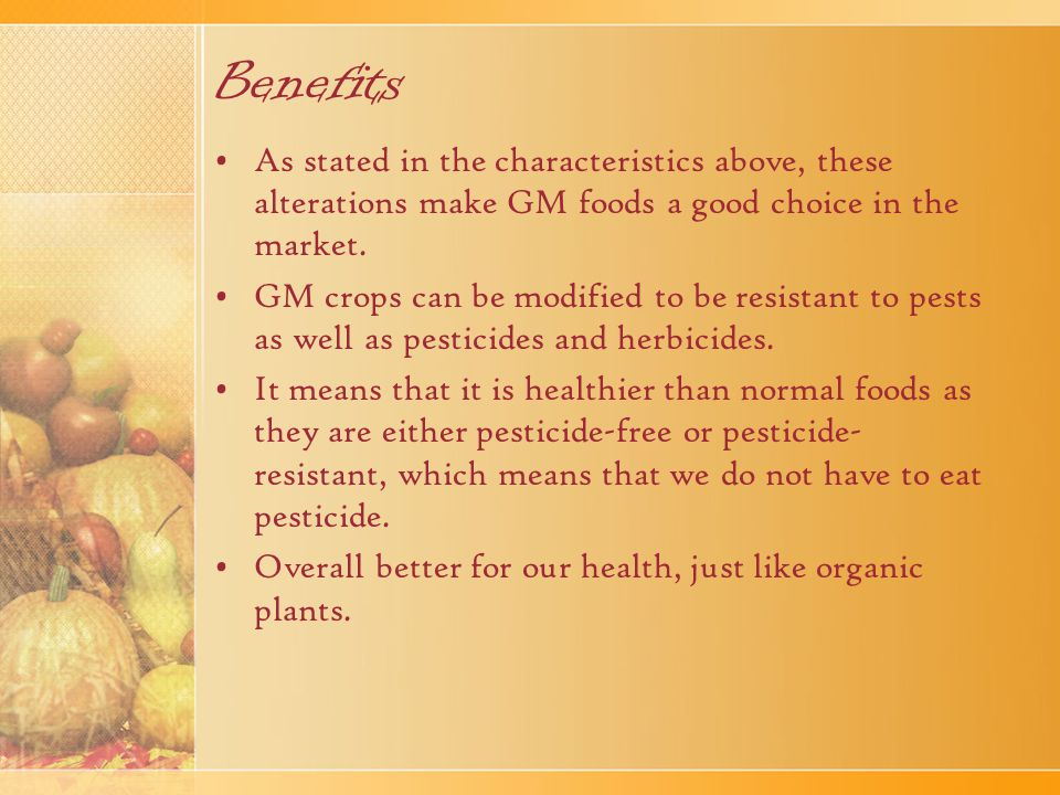 Benefits As stated in the characteristics above, these alterations make GM foods a good choice in the market.