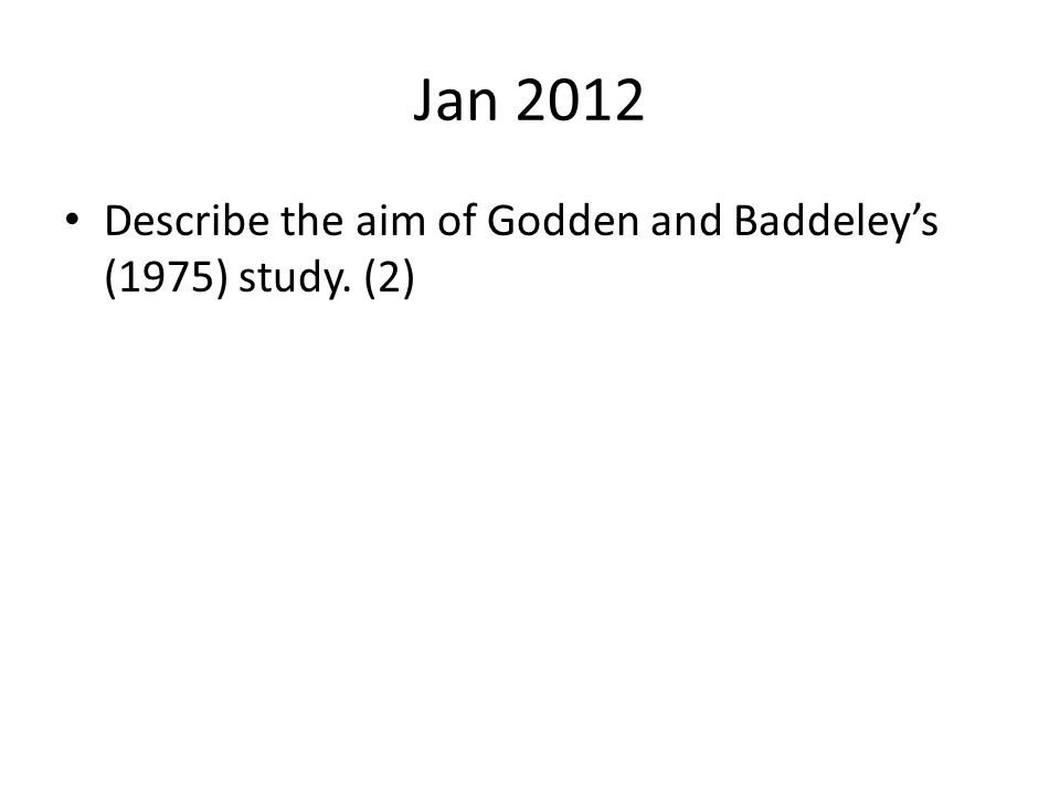 Jan 2012 Describe the aim of Godden and Baddeley's (1975) study. (2)