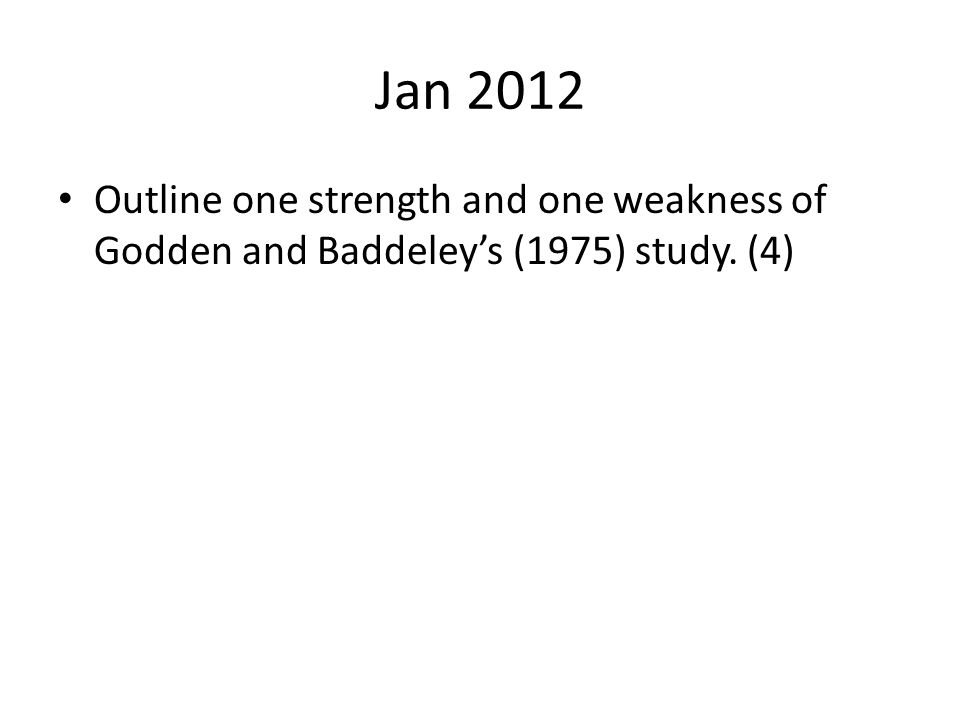 Jan 2012 Outline one strength and one weakness of Godden and Baddeley's (1975) study. (4)