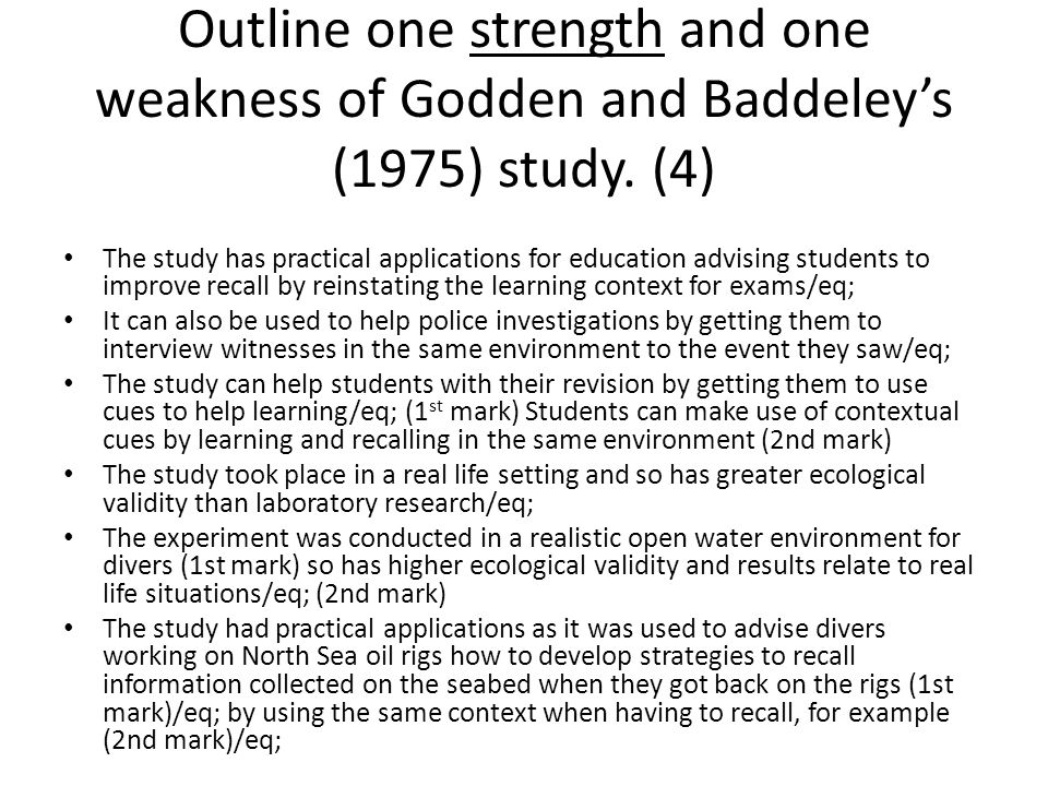 Outline one strength and one weakness of Godden and Baddeley's (1975) study. (4)
