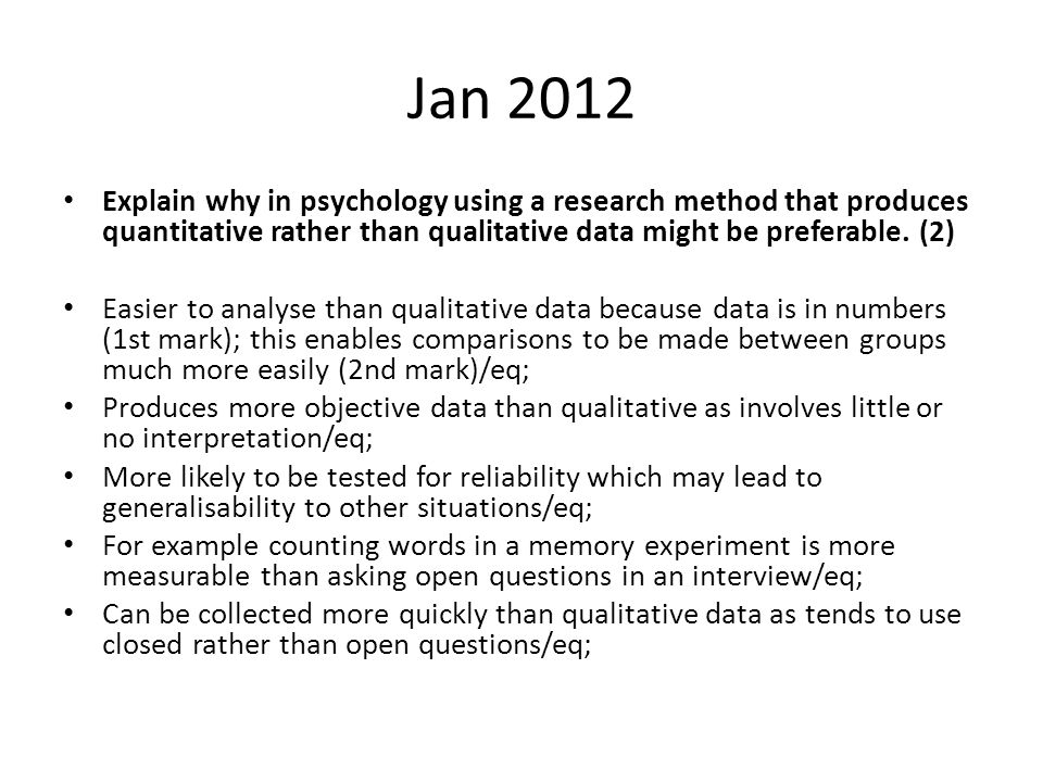 Jan 2012 Explain why in psychology using a research method that produces quantitative rather than qualitative data might be preferable. (2)