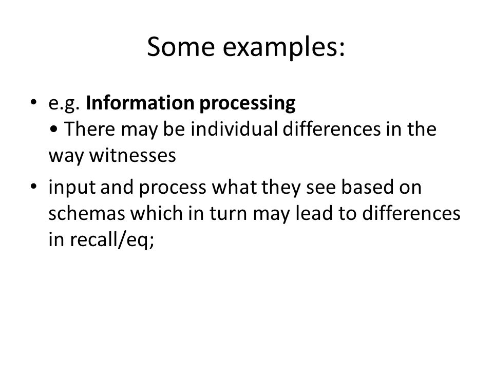 Some examples: e.g. Information processing • There may be individual differences in the way witnesses.