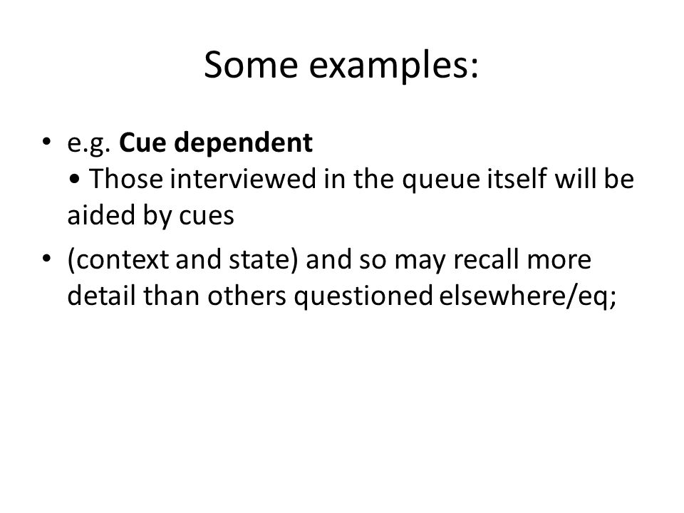 Some examples: e.g. Cue dependent • Those interviewed in the queue itself will be aided by cues.