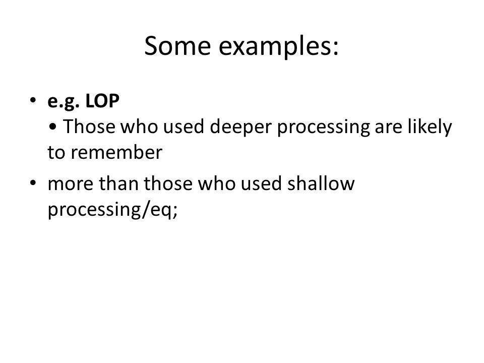 Some examples: e.g. LOP • Those who used deeper processing are likely to remember.
