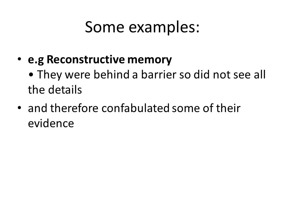 Some examples: e.g Reconstructive memory • They were behind a barrier so did not see all the details.