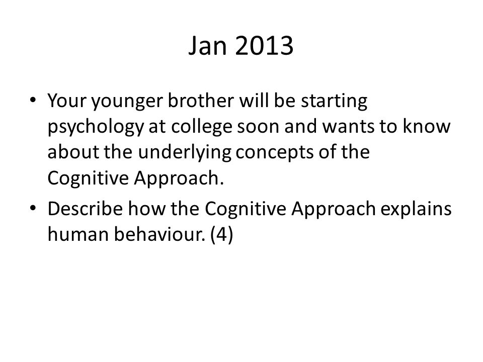 Jan 2013 Your younger brother will be starting psychology at college soon and wants to know about the underlying concepts of the Cognitive Approach.