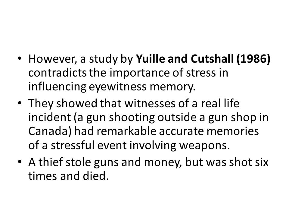 However, a study by Yuille and Cutshall (1986) contradicts the importance of stress in influencing eyewitness memory.