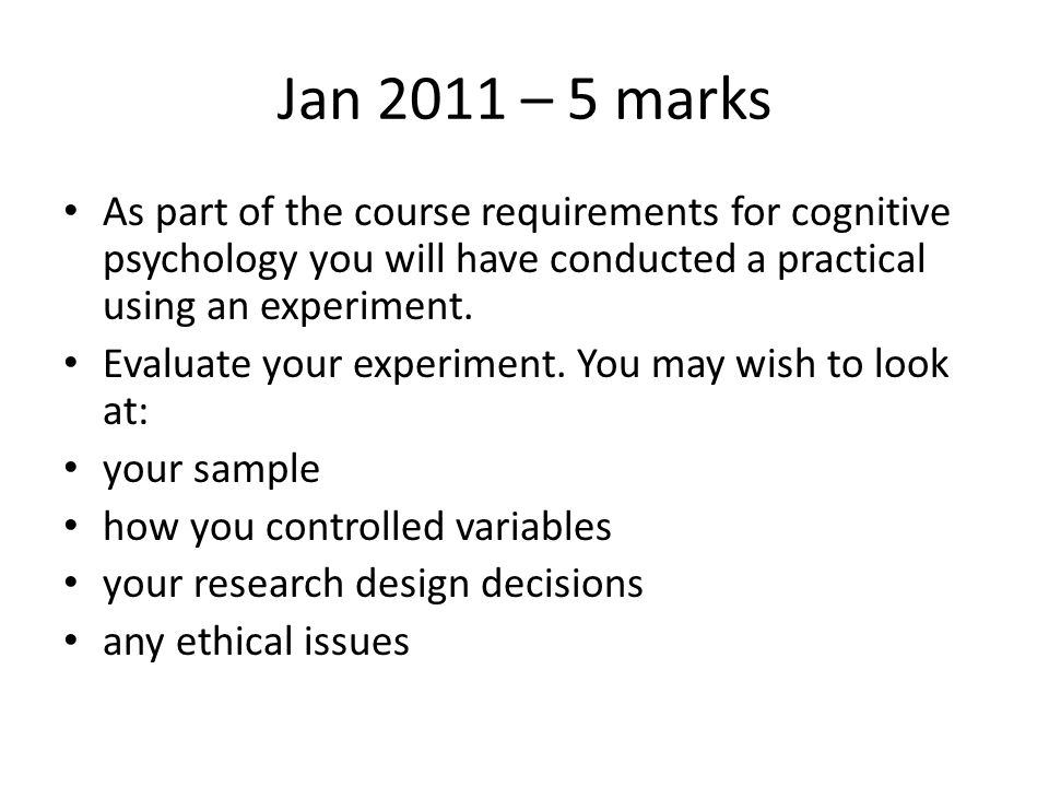 Jan 2011 – 5 marks As part of the course requirements for cognitive psychology you will have conducted a practical using an experiment.