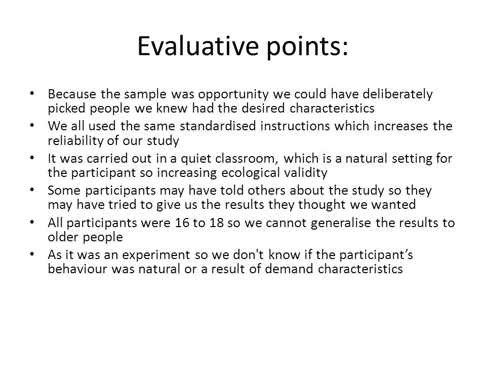Evaluative points: Because the sample was opportunity we could have deliberately picked people we knew had the desired characteristics.