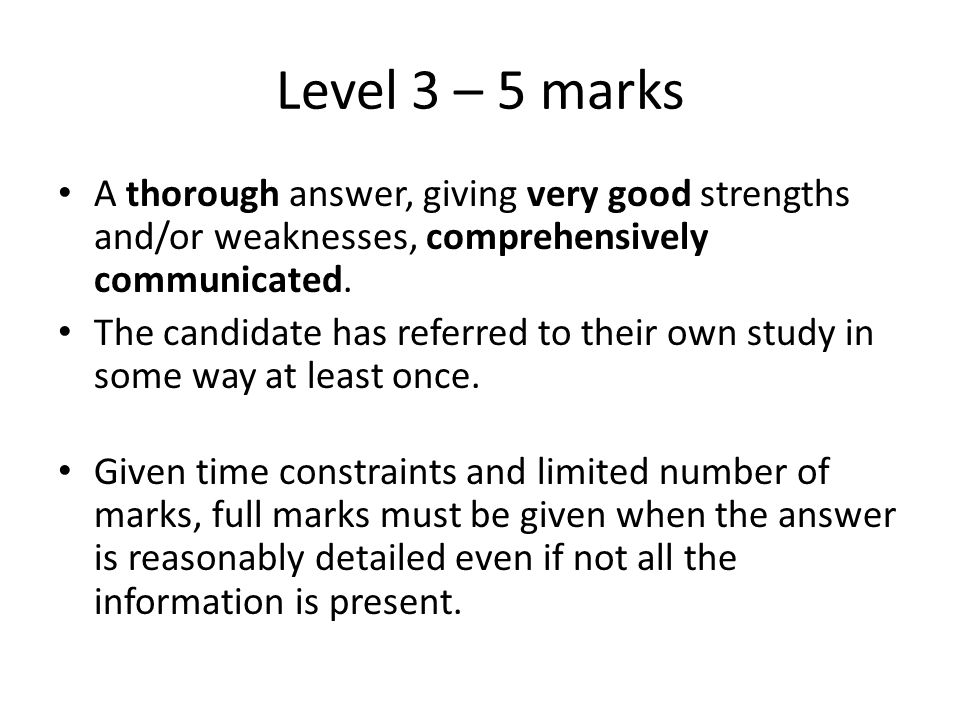 Level 3 – 5 marks A thorough answer, giving very good strengths and/or weaknesses, comprehensively communicated.