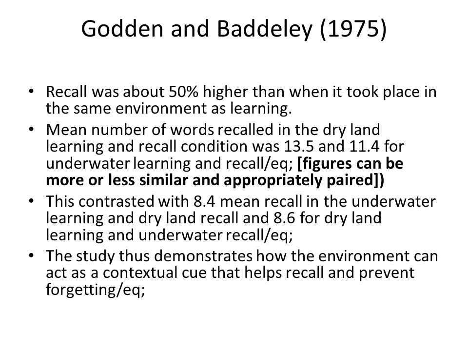 Godden and Baddeley (1975) Recall was about 50% higher than when it took place in the same environment as learning.