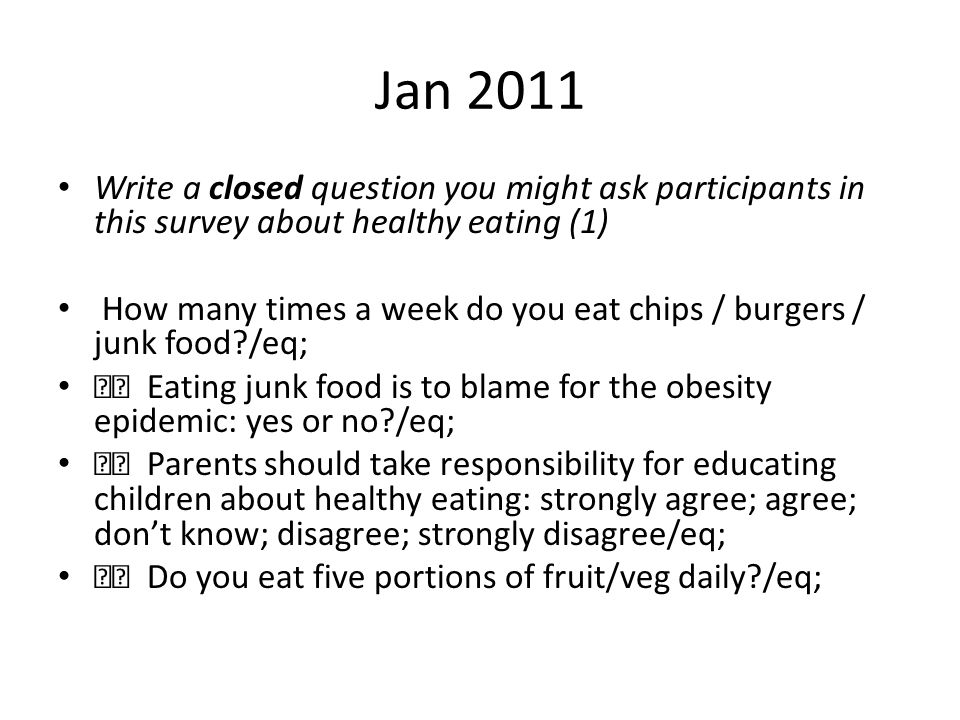 Jan 2011 Write a closed question you might ask participants in this survey about healthy eating (1)