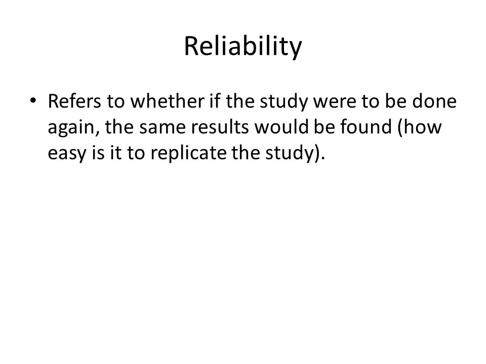 Reliability Refers to whether if the study were to be done again, the same results would be found (how easy is it to replicate the study).