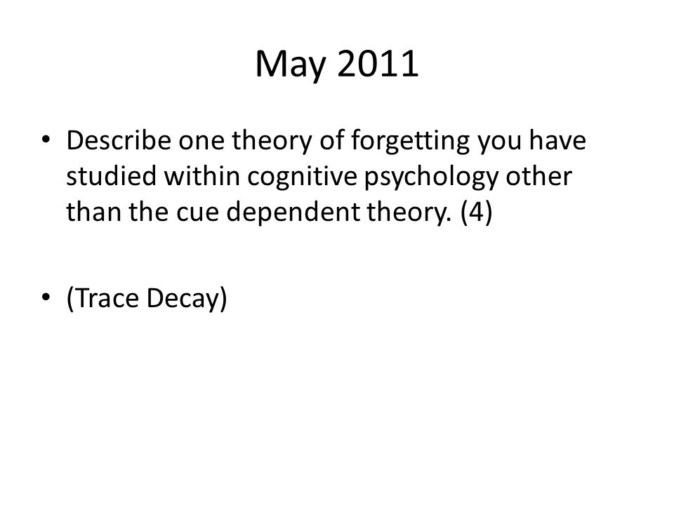 May 2011 Describe one theory of forgetting you have studied within cognitive psychology other than the cue dependent theory. (4)