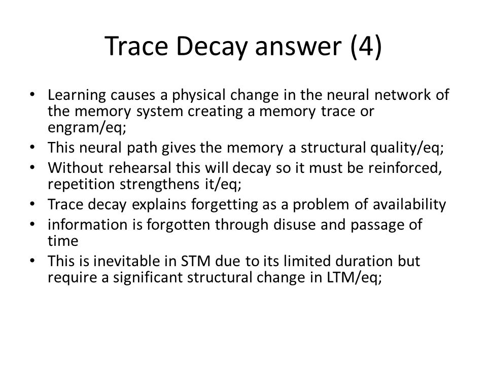 Trace Decay answer (4) Learning causes a physical change in the neural network of the memory system creating a memory trace or engram/eq;