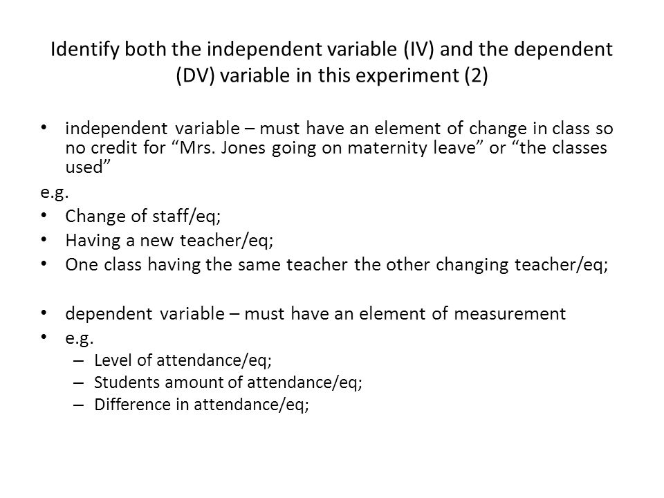 Identify both the independent variable (IV) and the dependent (DV) variable in this experiment (2)