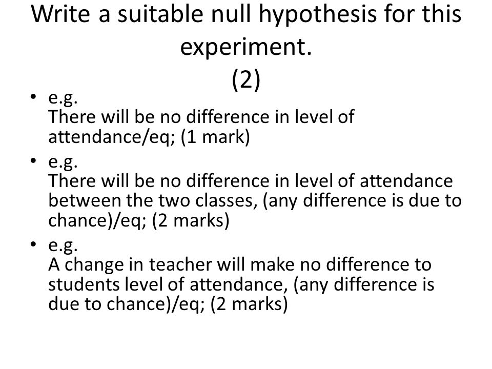Write a suitable null hypothesis for this experiment. (2)
