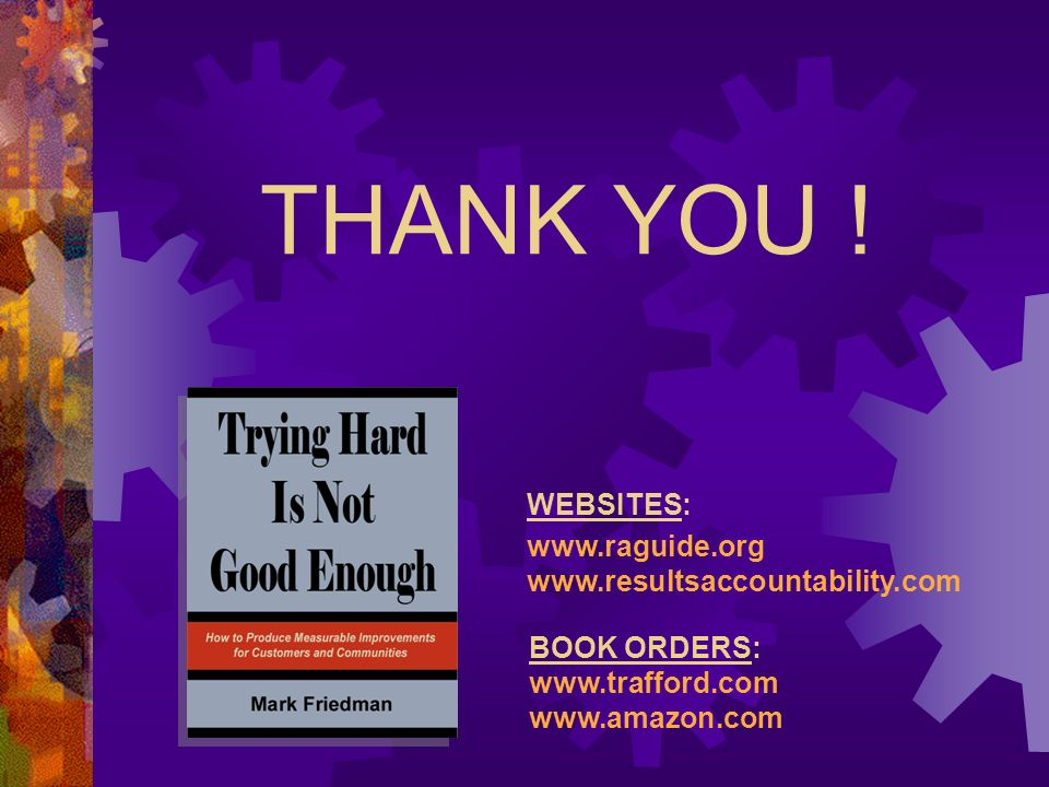 THANK YOU ! WEBSITES: www.raguide.org www.resultsaccountability.com