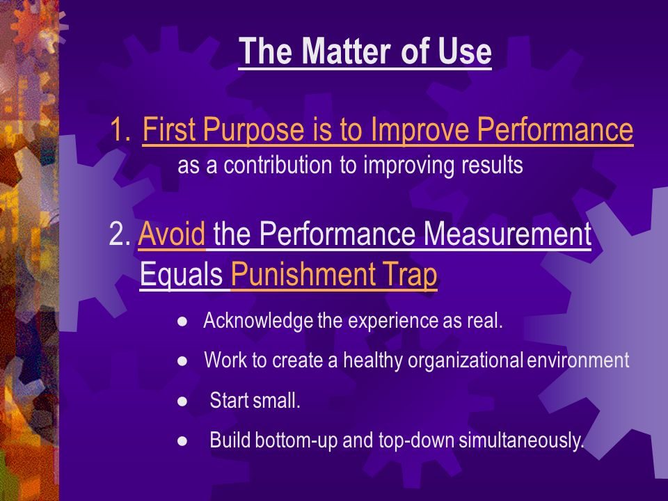 The Matter of UseFirst Purpose is to Improve Performance as a contribution to improving results.