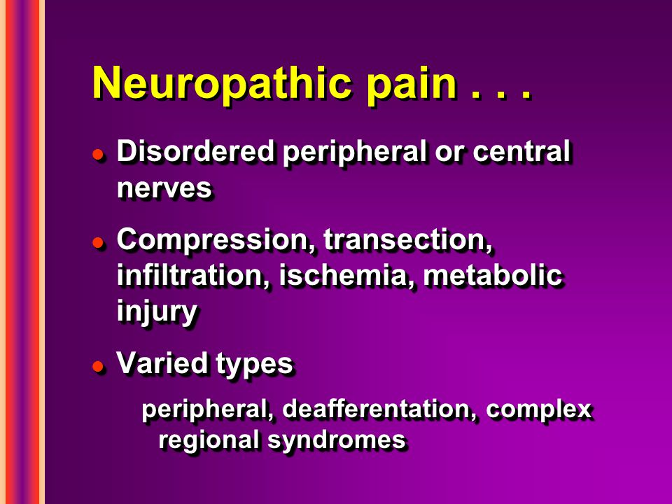 Neuropathic pain . . . Disordered peripheral or central nerves