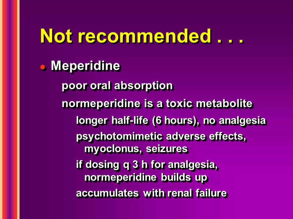 Not recommended . . . Meperidine poor oral absorption
