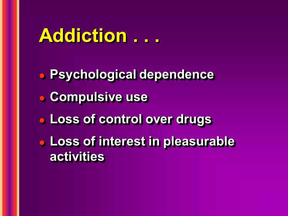 Addiction . . . Psychological dependence Compulsive use