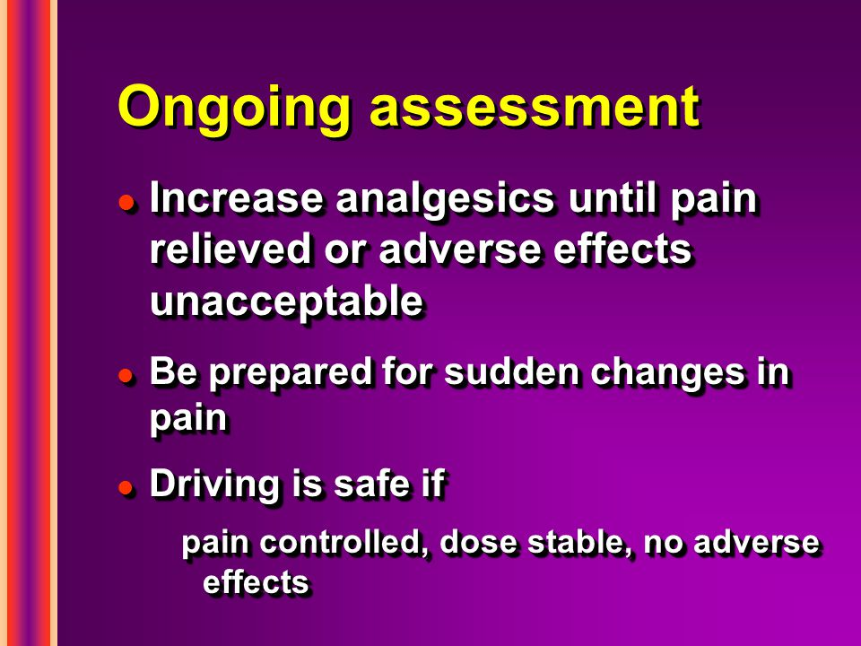 Ongoing assessment Increase analgesics until pain relieved or adverse effects unacceptable. Be prepared for sudden changes in pain.
