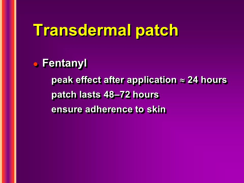 Transdermal patch Fentanyl peak effect after application  24 hours