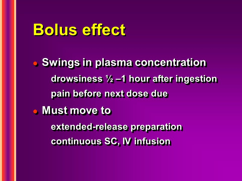 Bolus effect Swings in plasma concentration Must move to