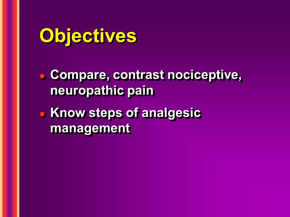 Objectives Compare, contrast nociceptive, neuropathic pain