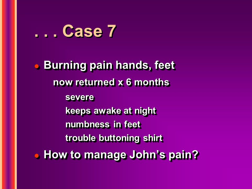 . . . Case 7 Burning pain hands, feet How to manage John's pain
