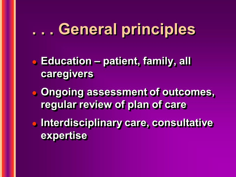 . . . General principles Education – patient, family, all caregivers