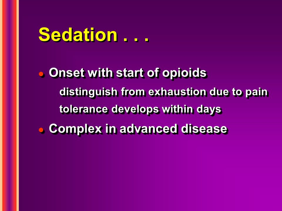 Sedation . . . Onset with start of opioids Complex in advanced disease
