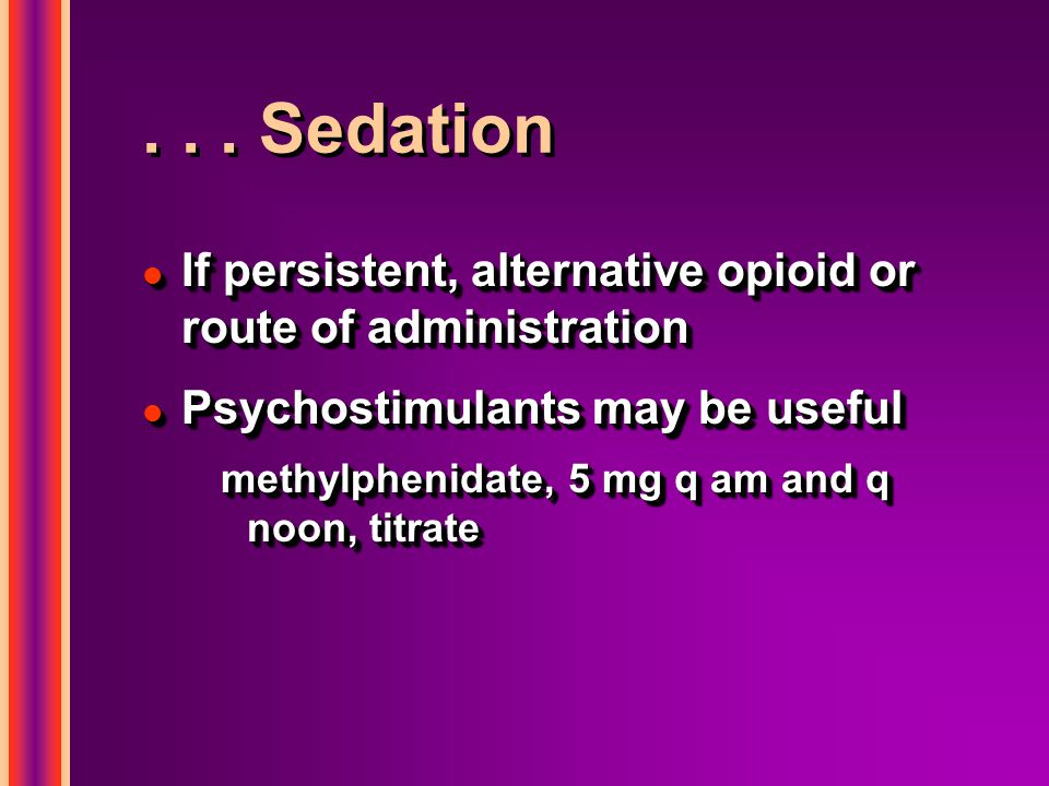 . . . Sedation If persistent, alternative opioid or route of administration. Psychostimulants may be useful.