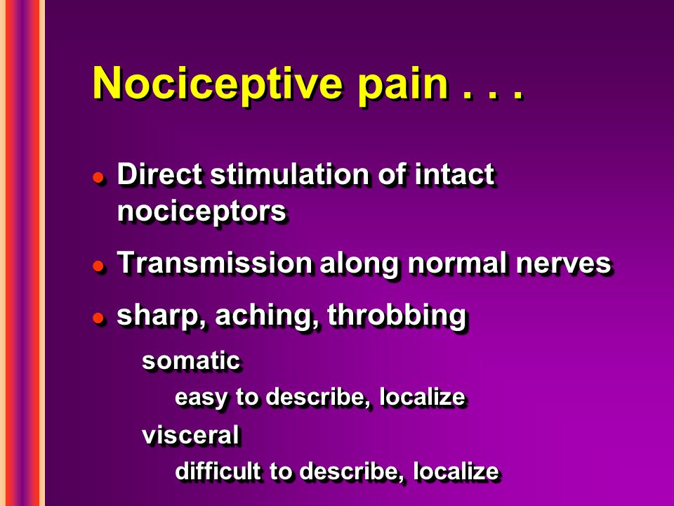 Nociceptive pain . . . Direct stimulation of intact nociceptors