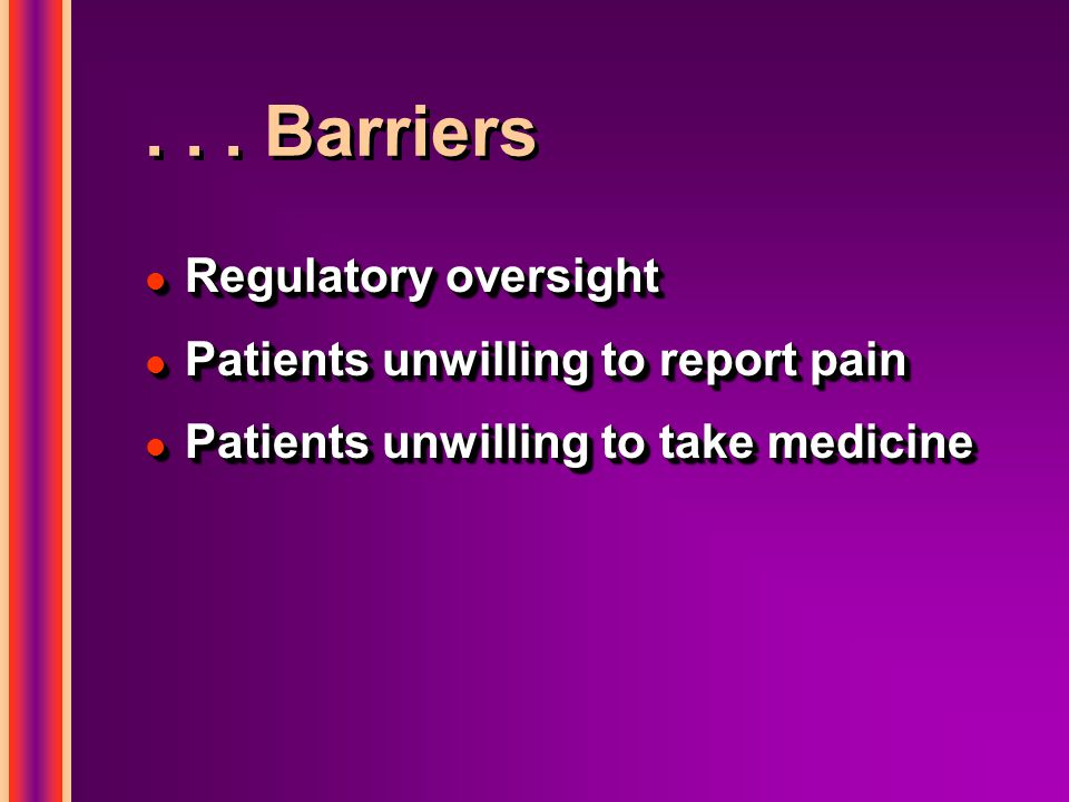 . . . Barriers Regulatory oversight Patients unwilling to report pain
