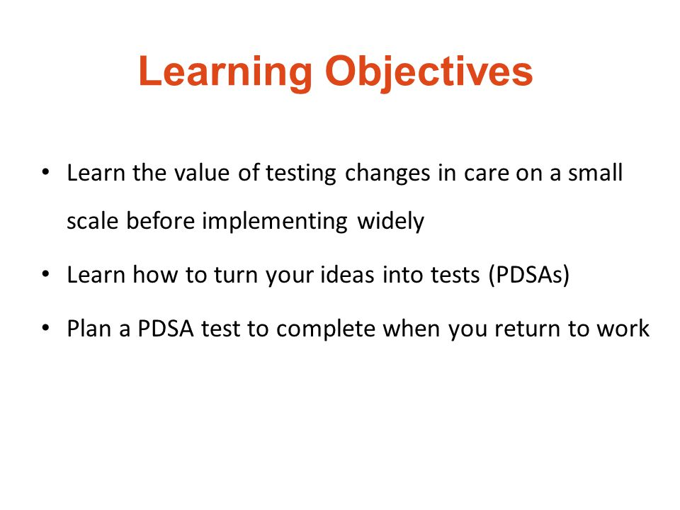 Learning Objectives Learn the value of testing changes in care on a small scale before implementing widely.