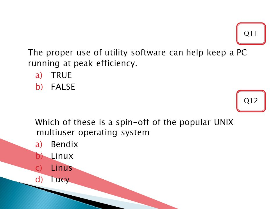 Q11 The proper use of utility software can help keep a PC running at peak efficiency. TRUE. FALSE.